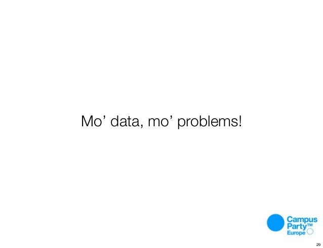 Mo' data, mo' problems! 29