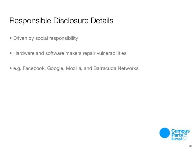 Responsible Disclosure Details • Driven by social responsibility • Hardware and software makers repair vulnerabilities • e...