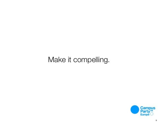 Make it compelling. 9