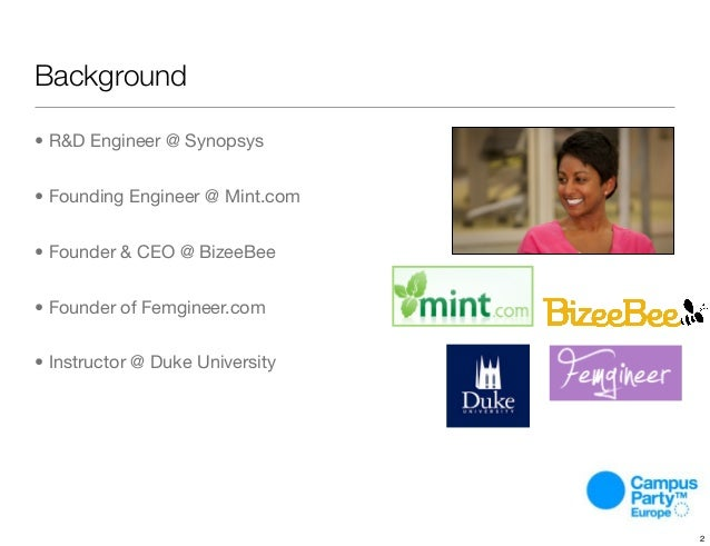 Background • R&D Engineer @ Synopsys • Founding Engineer @ Mint.com • Founder & CEO @ BizeeBee • Founder of Femgineer.com ...