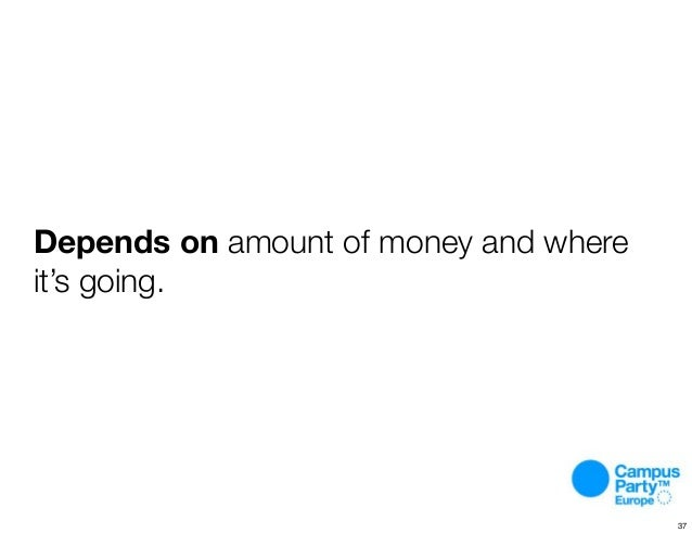 Depends on amount of money and where it's going. 37