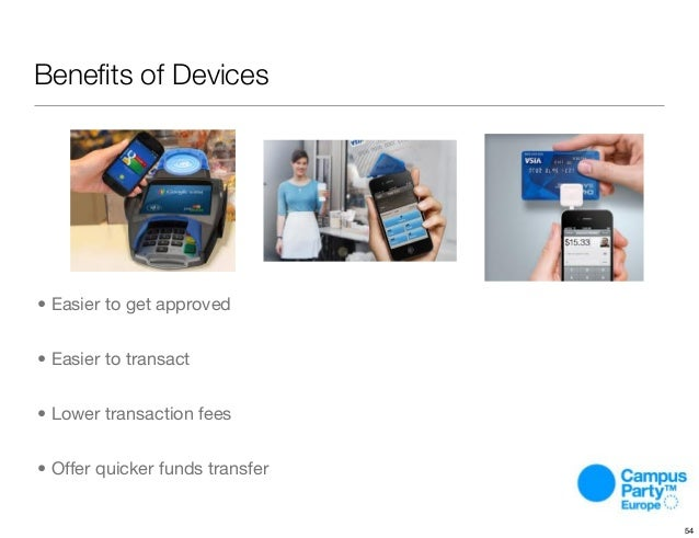Benefits of Devices • Easier to get approved • Easier to transact • Lower transaction fees • Offer quicker funds transfer 54