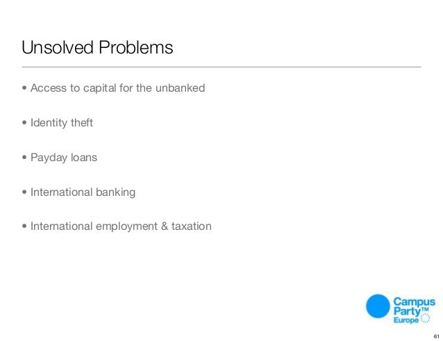 Unsolved Problems • Access to capital for the unbanked • Identity theft • Payday loans • International banking • Internati...