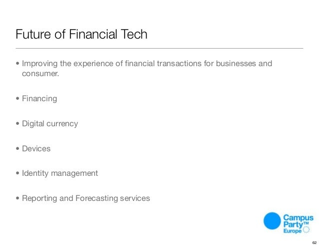 Future of Financial Tech • Improving the experience of financial transactions for businesses and consumer. • Financing • Di...