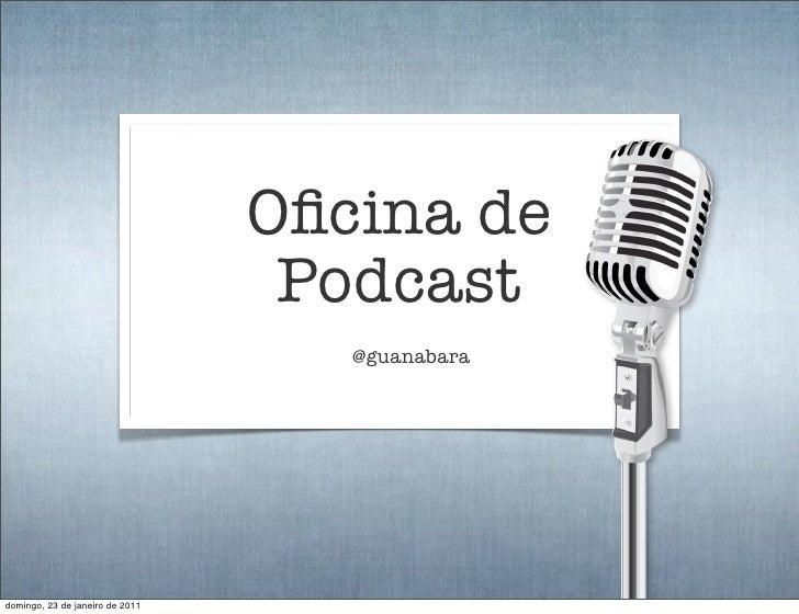 Oficina de                                  Podcast                                    @guanabaradomingo, 23 de janeiro de ...