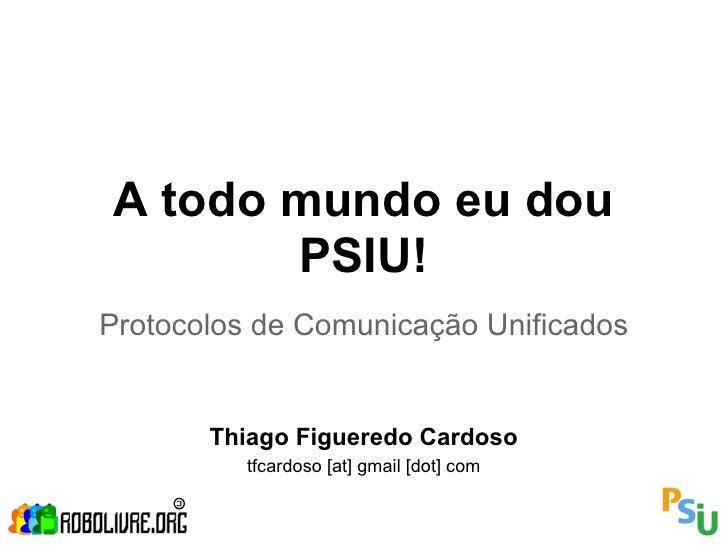 A todo mundo eu dou       PSIU!Protocolos de Comunicação Unificados       Thiago Figueredo Cardoso          tfcardoso [at]...