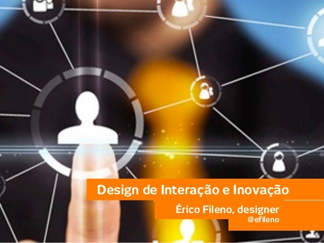 Design de Interação e Inovação                       Érico Fileno, designer                                      @efileno@...