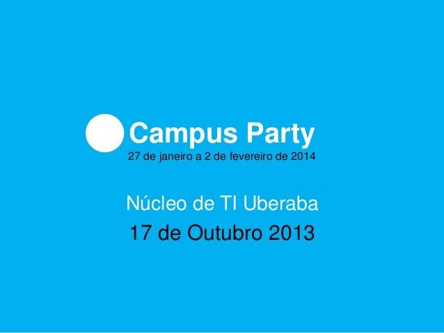 Campus Party 27 de janeiro a 2 de fevereiro de 2014  Núcleo de TI Uberaba  17 de Outubro 2013