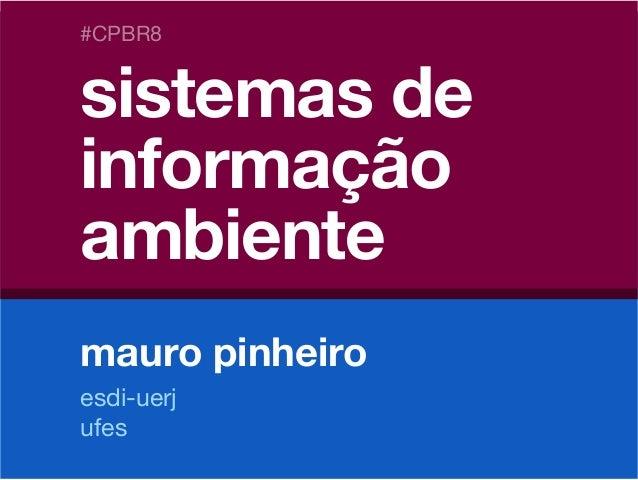 #CPBR8 sistemas de informação ambiente // mauro pinheiro sistemas de informação ambiente mauro pinheiro #CPBR8 esdi-uerj u...