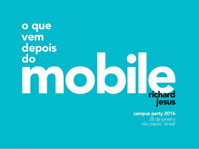 mobile o que vem depois do richard jesus campus party 2016 28 de janeiro são paulo . brasil
