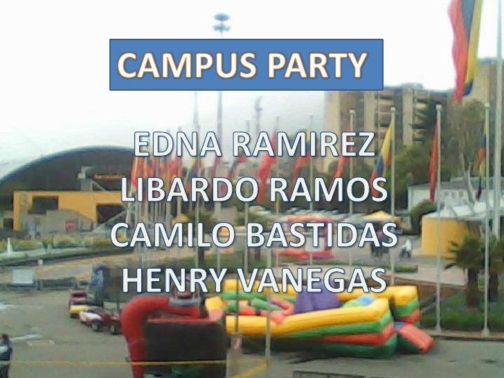 CAMPUS PARTY <br />EDNA RAMIREZ <br />LIBARDO RAMOS <br />CAMILO BASTIDAS <br />HENRY VANEGAS <br />