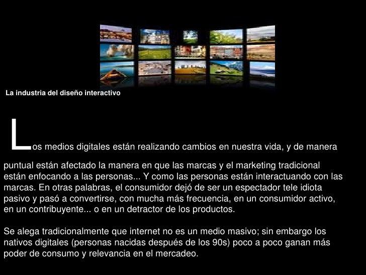 La industria del diseño interactivoLos medios digitales están realizando cambios en nuestra vida, y de manera puntual est...