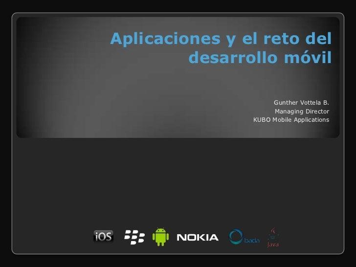 Aplicaciones y el reto del desarrollo móvil<br />Gunther Vottela B.<br />Managing Director<br />KUBO Mobile Applications<b...