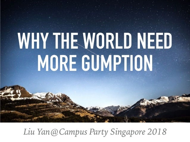 Liu Yan@Campus Party Singapore 2018 WHY THE WORLD NEED MORE GUMPTION
