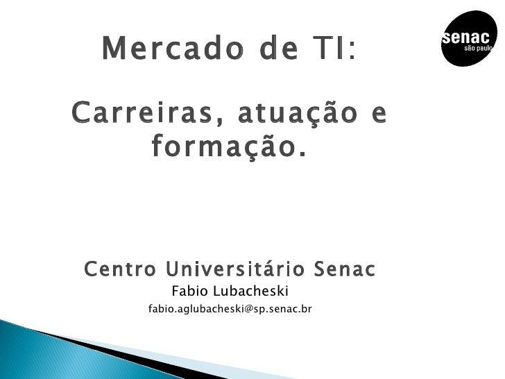 Mercado de TI: Carreiras, atuação e formação. Centro Universitário Senac Fabio Lubacheski [email_address]