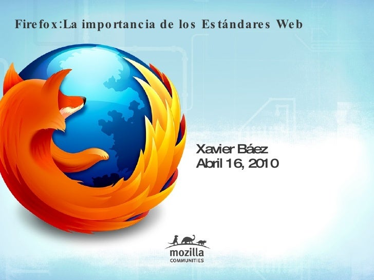 Firefox:La importancia de los Estándares Web Xavier Báez Abril  16, 2010
