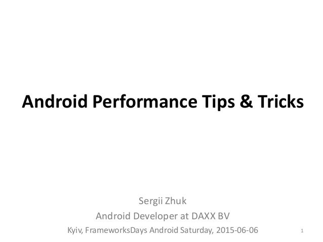 Android Performance Tips & Tricks Sergii Zhuk Android Developer at DAXX BV Kyiv, FrameworksDays Android Saturday, 2015-06-...