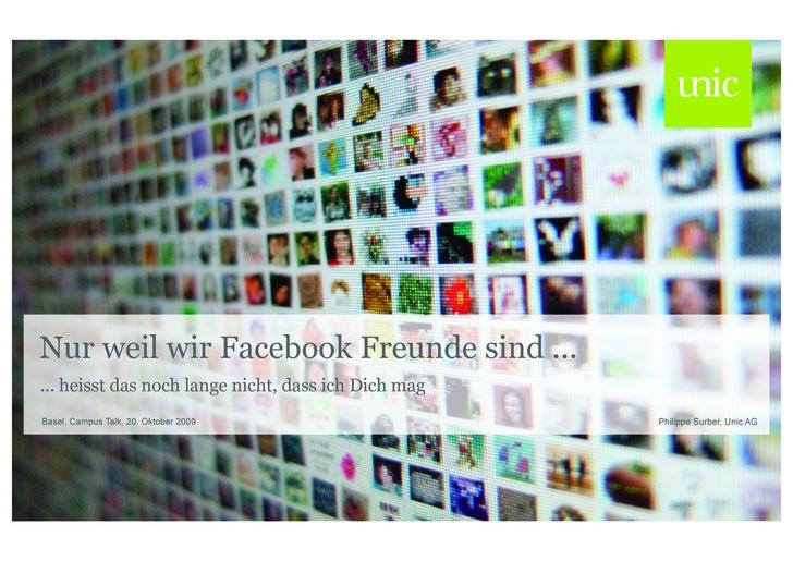 Nur weil wir Facebook Freunde sind ... ... heisst das noch lange nicht, dass ich Dich mag Basel, Campus Talk, 20. Oktober ...