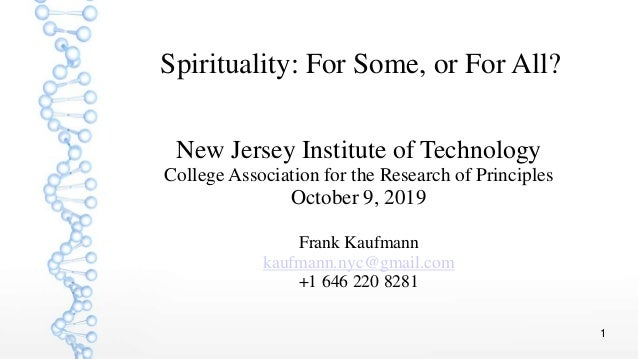 1 Spirituality: For Some, or For All? New Jersey Institute of Technology College Association for the Research of Principle...
