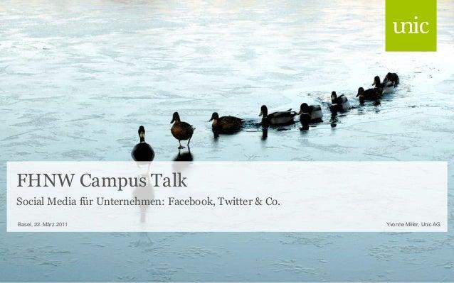 FHNW Campus Talk Yvonne Miller, Unic AGBasel, 22. März 2011 Social Media für Unternehmen: Facebook, Twitter & Co.