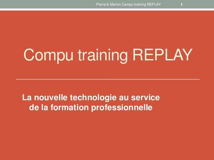 Pierre & Marion Campu training REPLAY   1Compu training REPLAYLa nouvelle technologie au service de la formation professio...