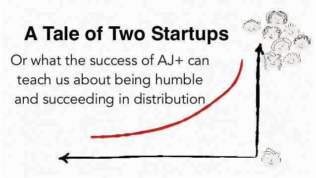 Or what the success of AJ+ can teach us about being humble and succeeding in distribution A Tale of Two Startups