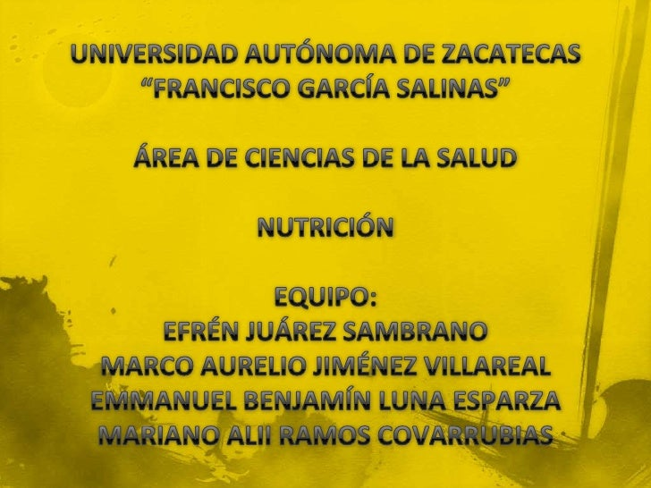 """UNIVERSIDAD AUTÓNOMA DE ZACATECAS""""FRANCISCO GARCÍA SALINAS""""ÁREA DE CIENCIAS DE LA SALUDNUTRICIÓNEQUIPO:EFRÉN JUÁREZ SAMBRA..."""