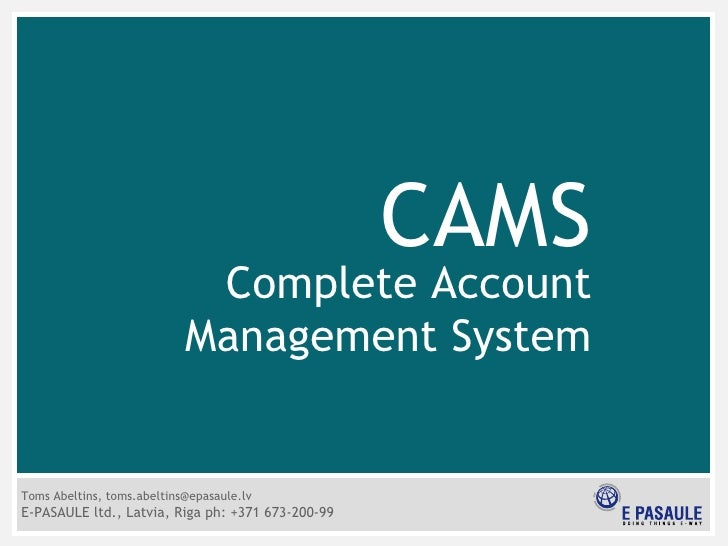 CAMS Complete Account Management System Toms Abeltins, toms.abeltins@epasaule.lv E-PASAULE ltd., Latvia, Riga ph:  + 371 6...