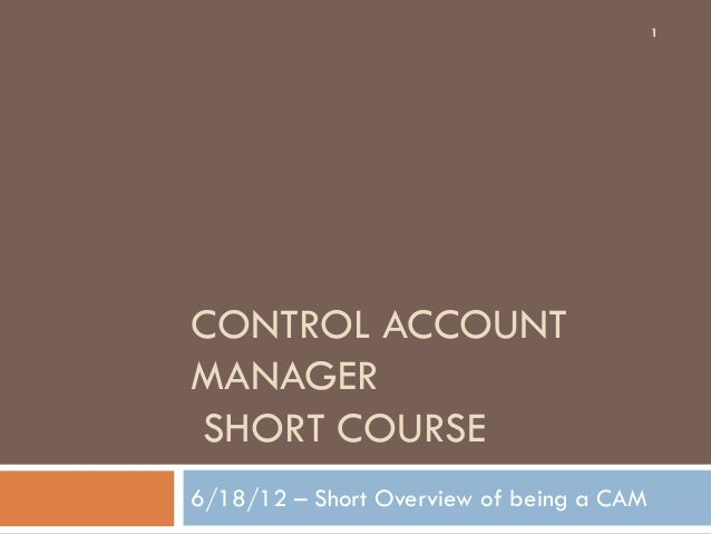 CONTROL ACCOUNT MANAGER SHORT COURSE 6/18/12 – Short Overview of being a CAM 1