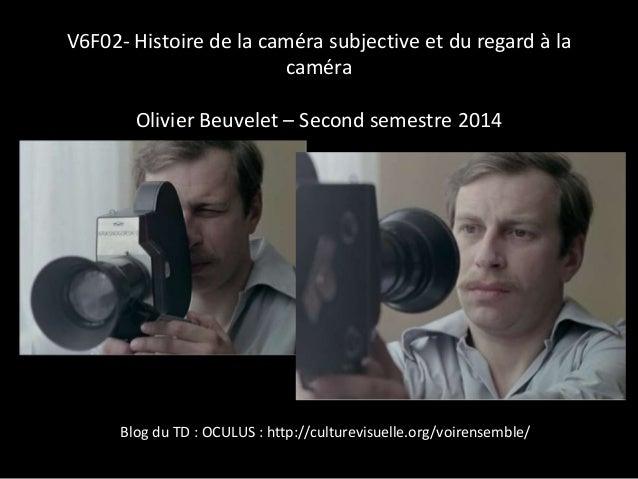 V6F02- Histoire de la caméra subjective et du regard à la caméra  Olivier Beuvelet – Second semestre 2014  Blog du TD : OC...