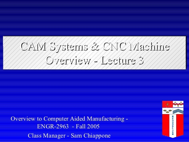 CAM Systems & CNC Machine      Overview - Lecture 3Overview to Computer Aided Manufacturing -         ENGR-2963 - Fall 200...