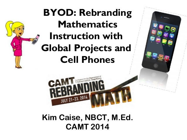 Kim Caise, NBCT, M.Ed. CAMT 2014 BYOD: Rebranding Mathematics Instruction with Global Projects and Cell Phones