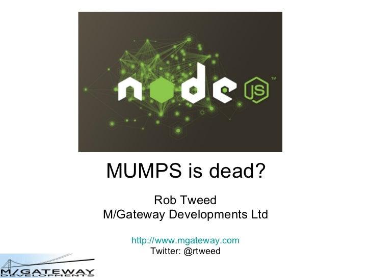 MUMPS is dead? Rob Tweed M/Gateway Developments Ltd http://www.mgateway.com Twitter: @rtweed