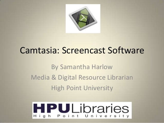 Camtasia: Screencast Software By Samantha Harlow Media & Digital Resource Librarian High Point University