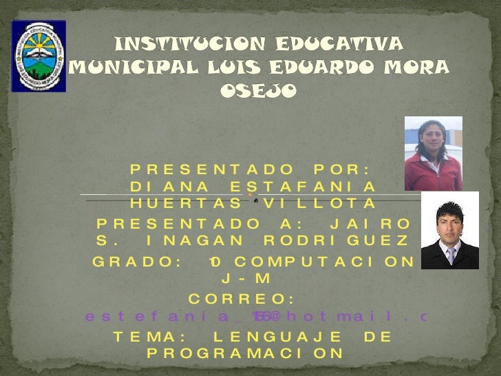 PRESENTADO POR: DIANA ESTAFANIA HUERTAS VILLOTA PRESENTADO A: JAIRO S. INAGAN RODRIGUEZ GRADO: 10 COMPUTACION J-M  CORREO:...