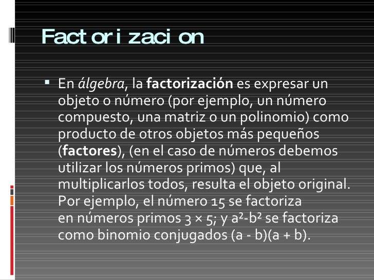 Factorizacion <ul><li>En álgebra , la factorización es expresar un objeto o número (por ejemplo, un número compuesto, u...