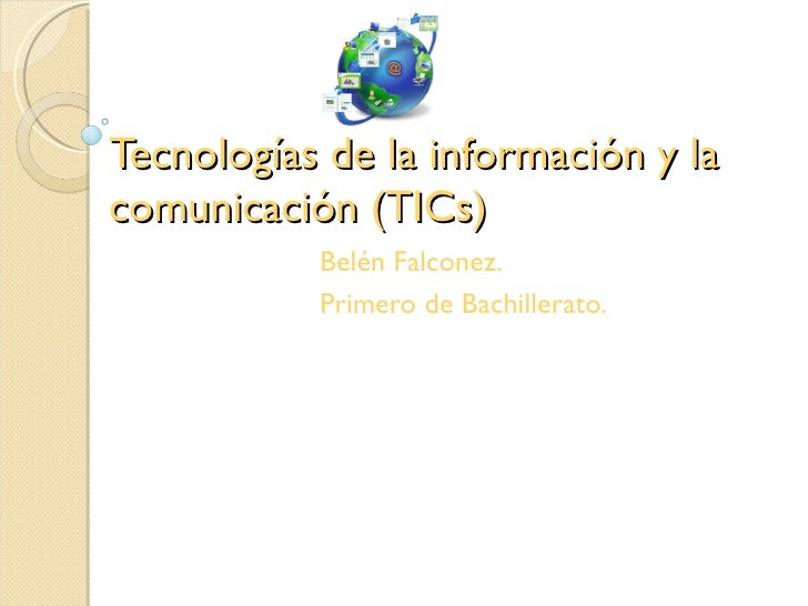 Tecnologías de la información y lacomunicación (TICs)           Belén Falconez.           Primero de Bachillerato.