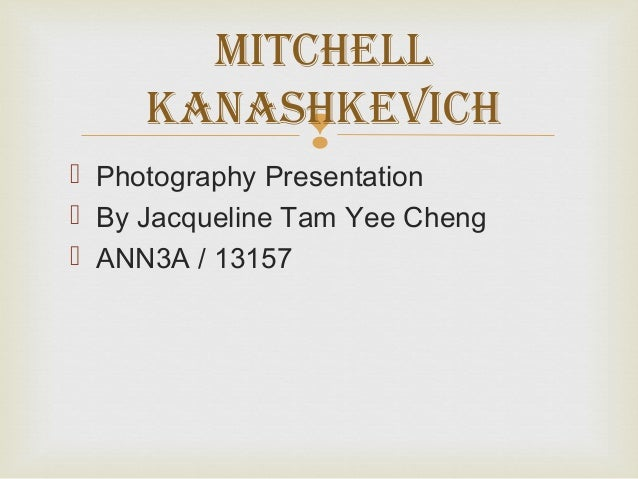 Mitchell     KanashKevich            Photography Presentation By Jacqueline Tam Yee Cheng ANN3A / 13157