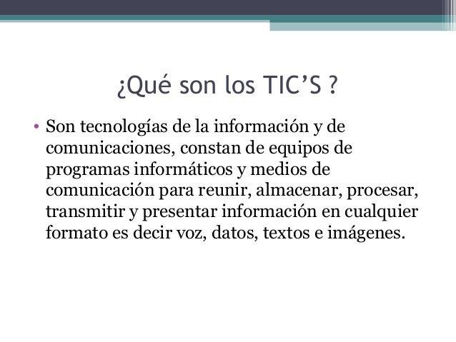 ¿Qué son los TIC'S ? • Son tecnologías de la información y de comunicaciones, constan de equipos de programas informáticos...