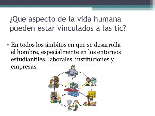 ¿Que aspecto de lavidahumana pueden estar vinculados a las tic? • En todos los ámbitos en que se desarrolla el hombre, e...