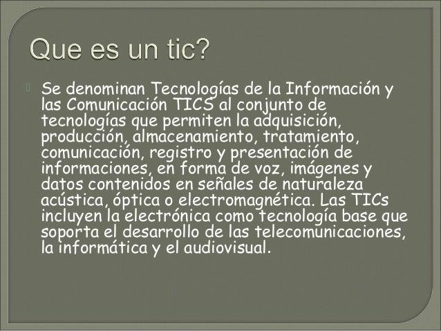   Se denominan Tecnologías de la Información y las Comunicación TICS al conjunto de tecnologías que permiten la adquisici...