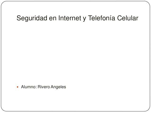 Seguridad en Internet y Telefonía Celular   Alumno: Rivero Angeles