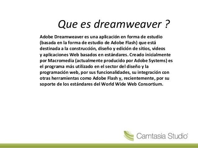 Que es dreamweaver ? Adobe Dreamweaver es una aplicación en forma de estudio (basada en la forma de estudio de Adobe Flash...