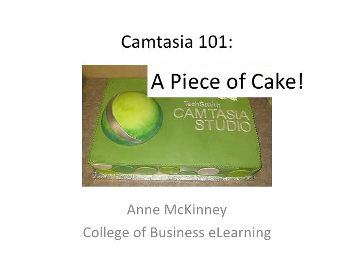 Camtasia 101:          A Piece of Cake!       Anne McKinneyCollege of Business eLearning
