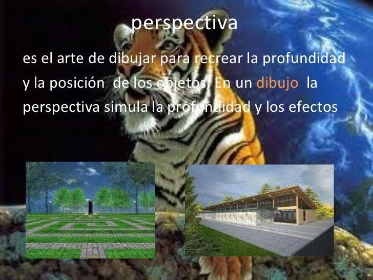 perspectiva <ul><li>es el arte de dibujar para recrear la profundidad </li></ul><ul><li>y la posición  de los objetos, En ...