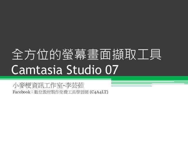 全方位的螢幕畫面擷取工具 Camtasia Studio 07 小麥梗資訊工作室-李芸茹 Facebook:數位教材製作免費工具學習網 (C4A4LT)