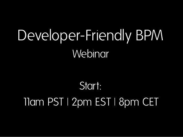 Developer-Friendly BPM Webinar Start: 11am PST | 2pm EST | 8pm CET