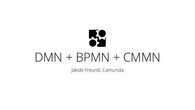 DMN + BPMN + CMMN Jakob Freund, Camunda