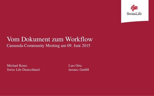Vom Dokument zum Workflow Camunda Community Meeting am 09. Juni 2015 Michael Karas Lars Orta Swiss Life Deutschland iterat...