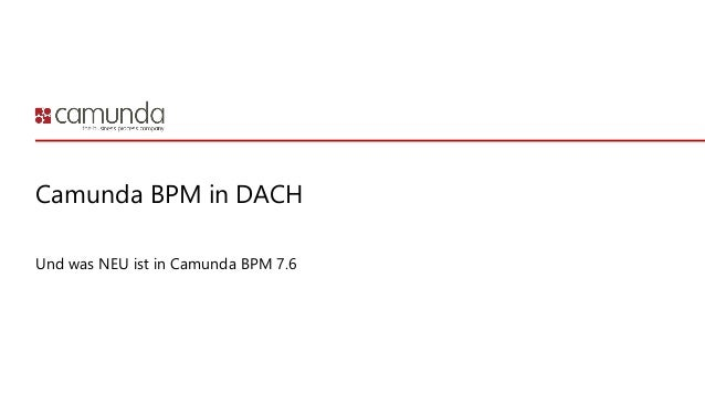 Camunda BPM in DACH Und was NEU ist in Camunda BPM 7.6